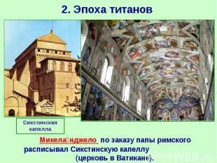 2. Эпоха титанов Микела нджело по заказу папы римского расписывал Сикстинс
