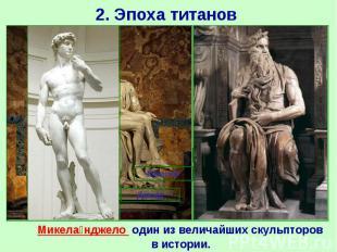 2. Эпоха титанов Микела нджело один из величайших скульпторов в истории.