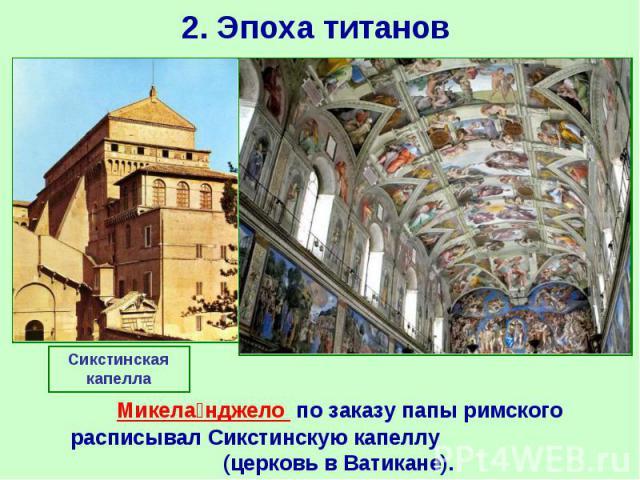 2. Эпоха титанов Микела нджело по заказу папы римского расписывал Сикстинскую капеллу (церковь в Ватикане).