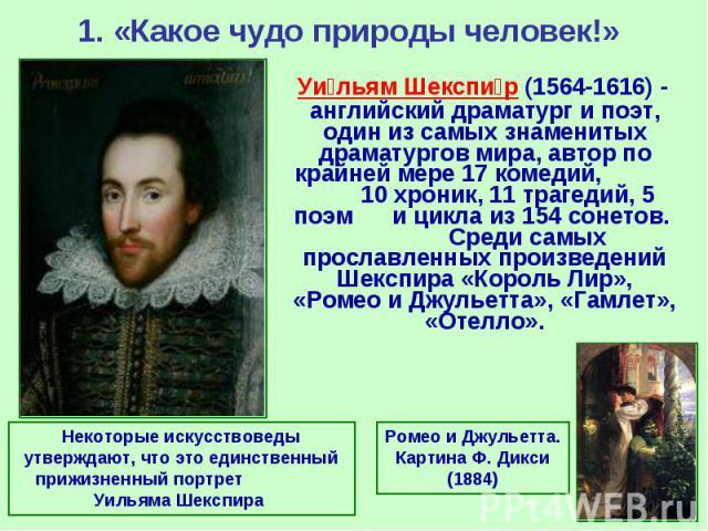 1. «Какое чудо природы человек!» Уи льям Шекспи р (1564-1616) - английский драматург и поэт, один из самых знаменитых драматургов мира, автор по крайней мере 17 комедий, 10 хроник, 11 трагедий, 5 поэм и цикла из 154 сонетов. Среди самых прославленны…