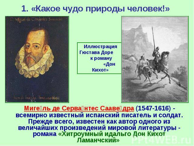 1. «Какое чудо природы человек!» Миге ль де Серва нтес Сааве дра (1547-1616)- всемирно известный испанский писатель и солдат. Прежде всего, известен как автор одного из величайших произведений мировой литературы- романа «Хитроумный идаль…