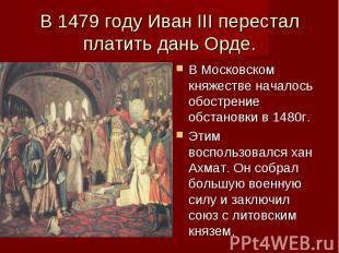 В 1479 году Иван III перестал платить дань Орде. В Московском княжестве началось