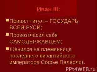 Иван III: Принял титул – ГОСУДАРЬ ВСЕЯ РУСИ; Провозгласил себя САМОДЕРЖАВЦЕМ; Же