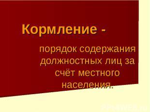 Кормление - порядок содержания должностных лиц за счёт местного населения.