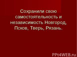 Сохранили свою самостоятельность и независимость Новгород, Псков, Тверь, Рязань.