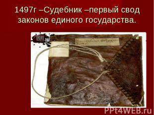 1497г –Судебник –первый свод законов единого государства.