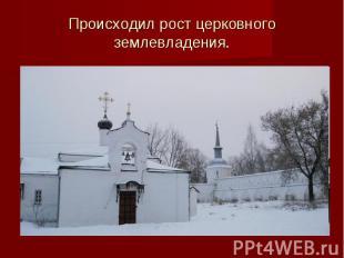 Происходил рост церковного землевладения.