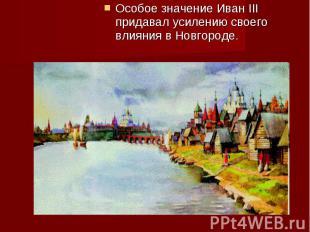 Особое значение Иван III придавал усилению своего влияния в Новгороде. Особое зн