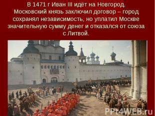 В 1471 г Иван III идёт на Новгород. Московский князь заключил договор – город со