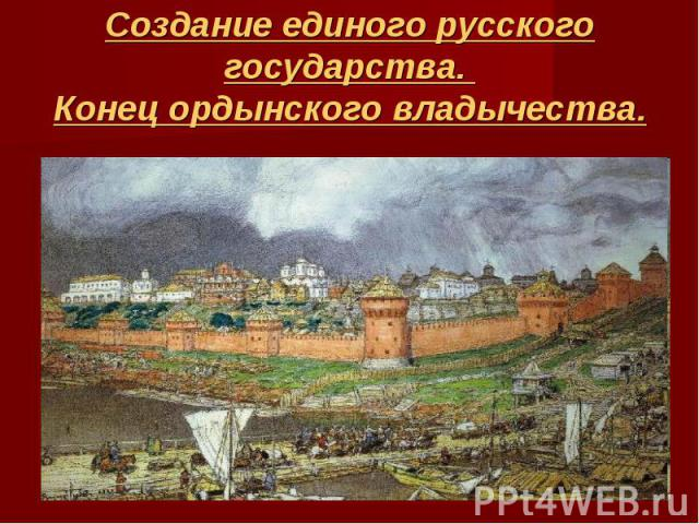 Создание единого русского государства. Конец ордынского владычества.