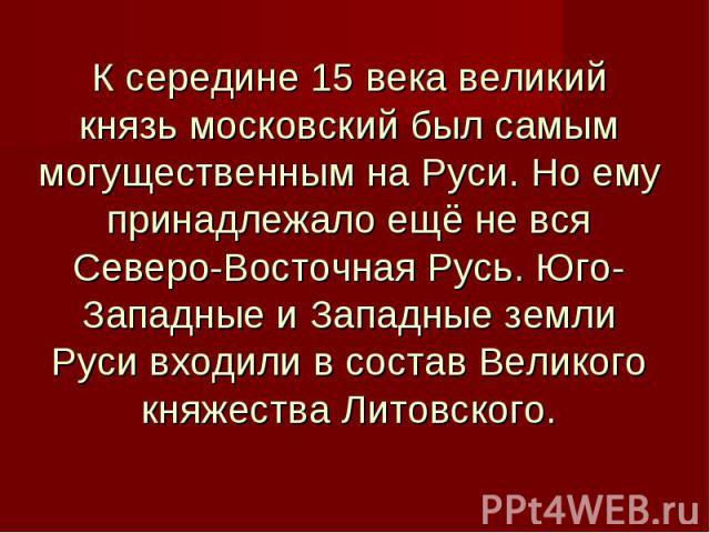 К середине 15 века великий князь московский был самым могущественным на Руси. Но ему принадлежало ещё не вся Северо-Восточная Русь. Юго-Западные и Западные земли Руси входили в состав Великого княжества Литовского.