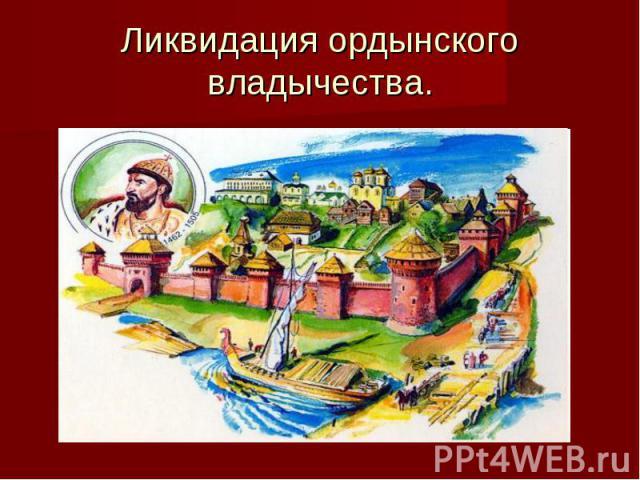 Ликвидация ордынского владычества.