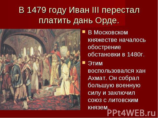 В 1479 году Иван III перестал платить дань Орде. В Московском княжестве началось обострение обстановки в 1480г. Этим воспользовался хан Ахмат. Он собрал большую военную силу и заключил союз с литовским князем.