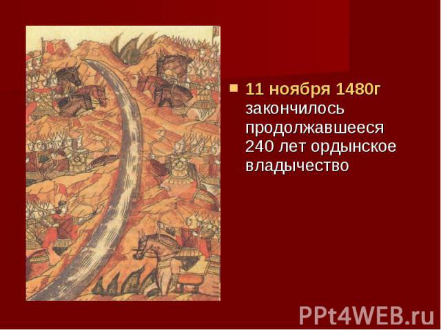 11 ноября 1480г закончилось продолжавшееся 240 лет ордынское владычество 11 ноября 1480г закончилось продолжавшееся 240 лет ордынское владычество
