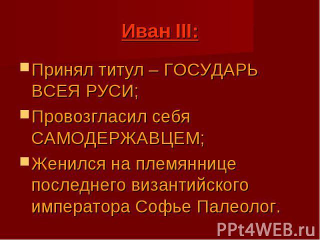 Иван III: Принял титул – ГОСУДАРЬ ВСЕЯ РУСИ; Провозгласил себя САМОДЕРЖАВЦЕМ; Женился на племяннице последнего византийского императора Софье Палеолог.