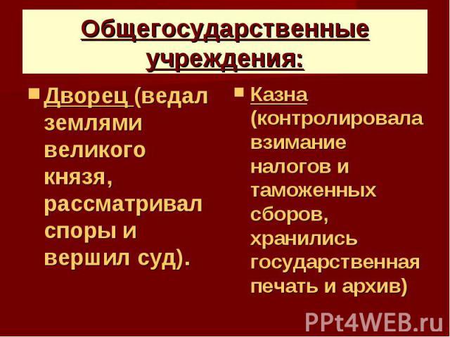 Общегосударственные учреждения: Дворец (ведал землями великого князя, рассматривал споры и вершил суд).
