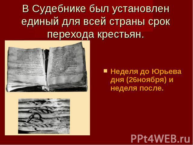 В Судебнике был установлен единый для всей страны срок перехода крестьян. Неделя до Юрьева дня (26ноября) и неделя после.