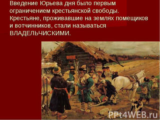 Введение Юрьева дня было первым ограничением крестьянской свободы. Крестьяне, проживавшие на землях помещиков и вотчинников, стали называться ВЛАДЕЛЬЧИСКИМИ.