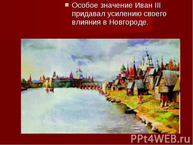 Особое значение Иван III придавал усилению своего влияния в Новгороде. Особое значение Иван III придавал усилению своего влияния в Новгороде.