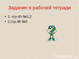 1. стр 45 №1,2 1. стр 45 №1,2 2.стр.46 №5