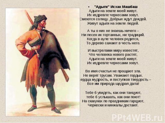 """""""Адыги"""" Исхак Машбаш """"Адыги"""" Исхак Машбаш Адыги на земле моей живут. Их издревле черкесами зовут. Смеются солнцу. Добрых ждут дождей. Живут адыги на земле людей. А ты о них не знаешь ничего – Ни песен их гортанных, ни традиций. К…"""