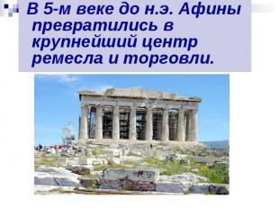 В 5-м веке до н.э. Афины превратились в крупнейший центр ремесла и торговли. В 5