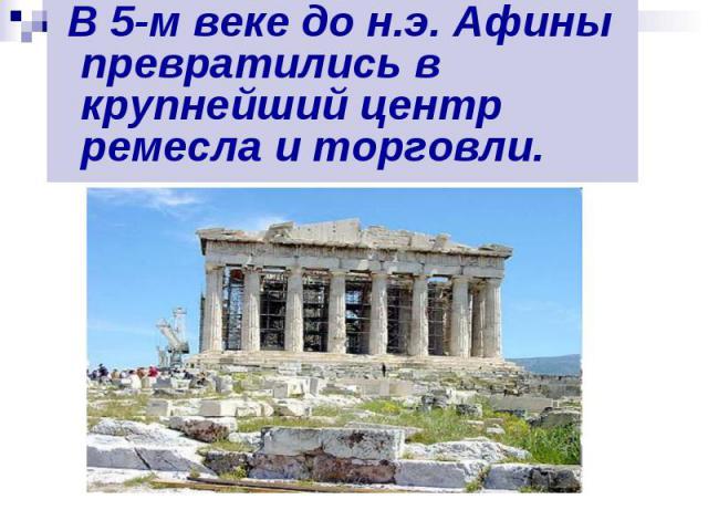 В 5-м веке до н.э. Афины превратились в крупнейший центр ремесла и торговли. В 5-м веке до н.э. Афины превратились в крупнейший центр ремесла и торговли.