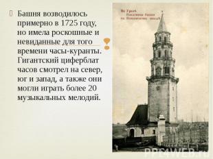 Башня возводилось примерно в 1725 году, но имела роскошные и невиданные для того