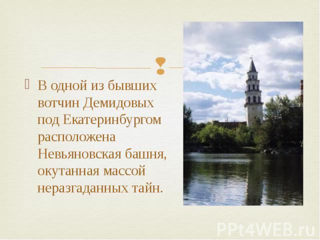 В одной из бывших вотчин Демидовых под Екатеринбургом расположена Невьяновская башня, окутанная массой неразгаданных тайн.