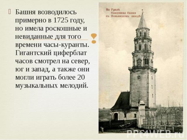Башня возводилось примерно в 1725 году, но имела роскошные и невиданные для того времени часы-куранты. Гигантский циферблат часов смотрел на север, юг и запад, а также они могли играть более 20 музыкальных мелодий.