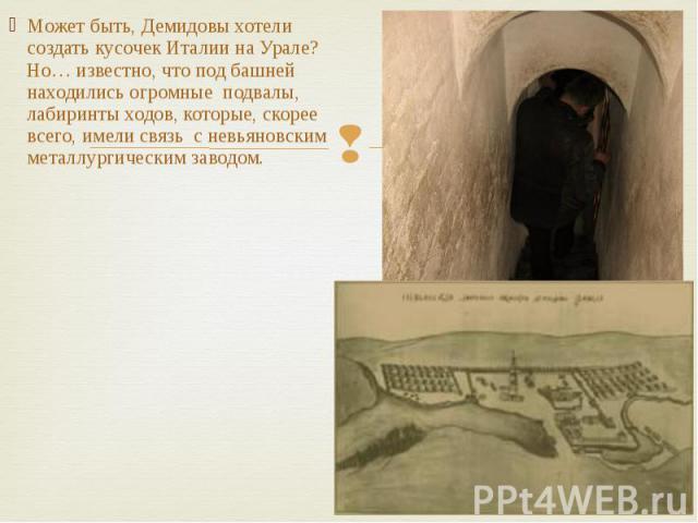 Может быть, Демидовы хотели создать кусочек Италии на Урале? Но… известно, что под башней находились огромные подвалы, лабиринты ходов, которые, скорее всего, имели связь с невьяновским металлургическим заводом.