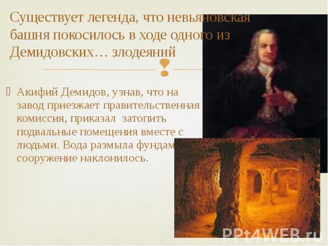 Существует легенда, что невьяновская башня покосилось в ходе одного из Демидовских… злодеяний Акифий Демидов, узнав, что на завод приезжает правительственная комиссия, приказал затопить подвальные помещения вместе с людьми. Вода размыла фундамент, с…