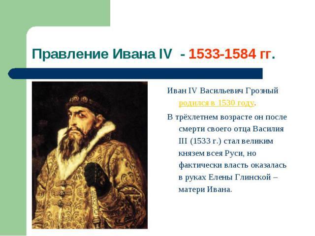 Иван IV Васильевич Грозный родился в 1530 году. Иван IV Васильевич Грозный родился в 1530 году. В трёхлетнем возрасте он после смерти своего отца Василия III (1533 г.) стал великим князем всея Руси, но фактически власть оказалась в руках Елены Глинс…
