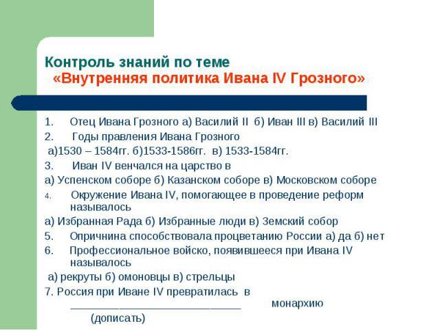 1. Отец Ивана Грозного а) Василий II б) Иван III в) Василий III 1. Отец Ивана Грозного а) Василий II б) Иван III в) Василий III 2. Годы правления Ивана Грозного а)1530 – 1584гг. б)1533-1586гг. в) 1533-1584гг. 3. Иван IV венчался на царство в а) Успе…
