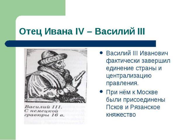 Василий III Иванович фактически завершил единение страны и централизацию правления. Василий III Иванович фактически завершил единение страны и централизацию правления. При нём к Москве были присоединены Псков и Рязанское княжество