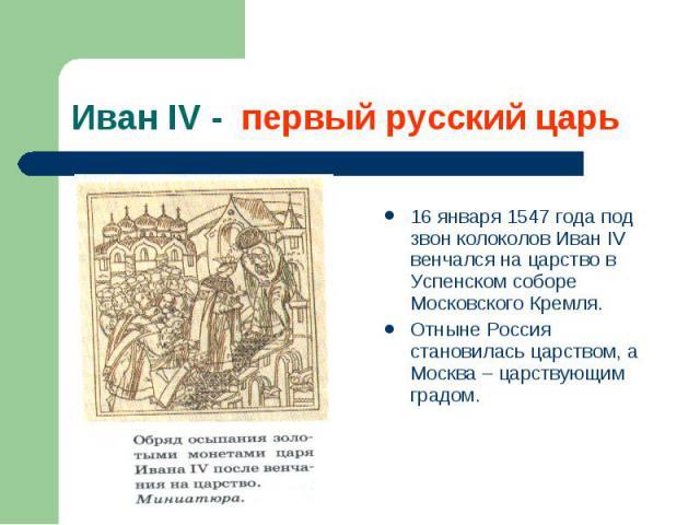 16 января 1547 года под звон колоколов Иван IV венчался на царство в Успенском соборе Московского Кремля. 16 января 1547 года под звон колоколов Иван IV венчался на царство в Успенском соборе Московского Кремля. Отныне Россия становилась царством, а…