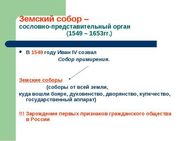 В 1549 году Иван IV созвал В 1549 году Иван IV созвал Собор примирения. Земские соборы (соборы от всей земли, куда вошли бояре, духовенство, дворянство, купечество, государственный аппарат) !!! Зарождение первых признаков гражданского общества в России