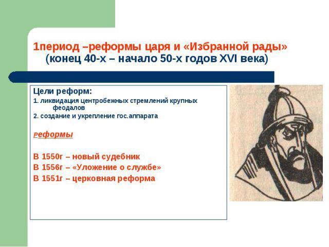 Цели реформ: Цели реформ: 1. ликвидация центробежных стремлений крупных феодалов 2. создание и укрепление гос.аппарата Реформы В 1550г – новый судебник В 1556г – «Уложение о службе» В 1551г – церковная реформа