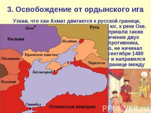 3. Освобождение от ордынского ига Узнав, что хан Ахмат двигается к русской грани