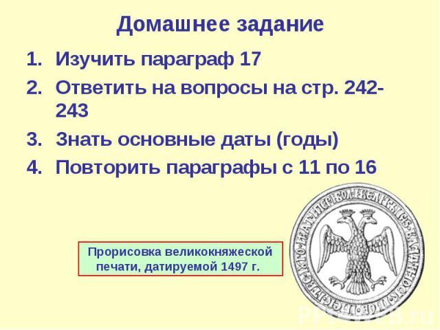 Домашнее задание Изучить параграф 17 Ответить на вопросы на стр. 242-243 Знать основные даты (годы) Повторить параграфы с 11 по 16