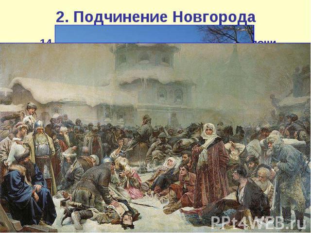2. Подчинение Новгорода 14 июля 1471 г. в ходе битвы на реке Шелони новгородская армия была наголову разгромлена. Потери новгородцев составили 12 тысяч человек, около двух тысяч человек попало в плен; Дмитрий Борецкий и ещё трое бояр были казнены. Г…
