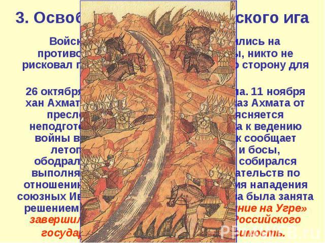 3. Освобождение от ордынского ига Войска орды и Москвы расположились на противоположных берегах реки Угры, никто не рисковал перейти на противоположную сторону для решающего сражения. 26 октября 1480 года река Угра замёрзла. 11 ноября хан Ахмат отда…