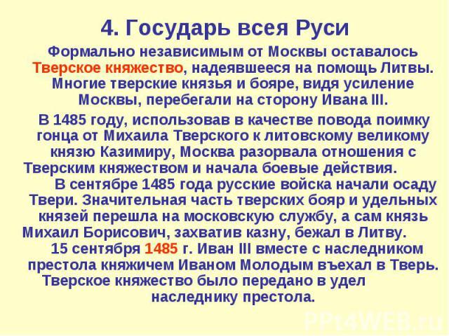 4. Государь всея Руси Формально независимым от Москвы оставалось Тверское княжество, надеявшееся на помощь Литвы. Многие тверские князья и бояре, видя усиление Москвы, перебегали на сторону Ивана III. В 1485 году, использовав в качестве повода поимк…