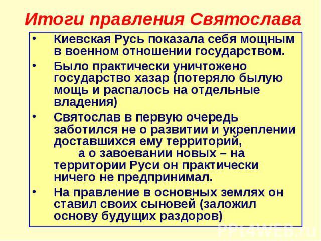 Итоги правления Святослава Киевская Русь показала себя мощным в военном отношении государством. Было практически уничтожено государство хазар (потеряло былую мощь и распалось на отдельные владения) Святослав в первую очередь заботился не о развитии …