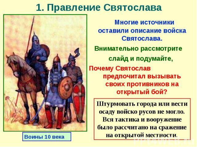 Многие источники оставили описание войска Святослава. Многие источники оставили описание войска Святослава. Внимательно рассмотрите слайд и подумайте, Почему Святослав предпочитал вызывать своих противников на открытый бой?