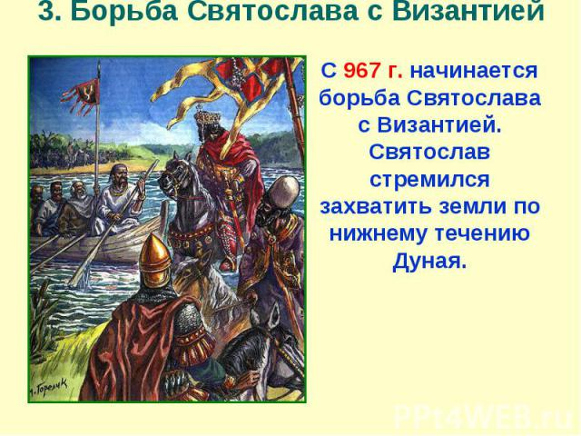 3. Борьба Святослава с Византией С 967 г. начинается борьба Святослава с Византией. Святослав стремился захватить земли по нижнему течению Дуная.