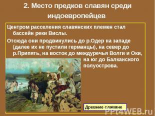 2. Место предков славян среди индоевропейцев Центром расселения славянских племе