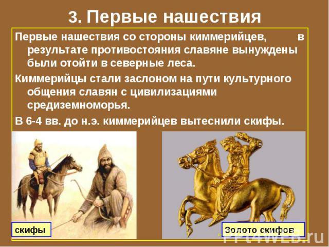 3. Первые нашествия Первые нашествия со стороны киммерийцев, в результате противостояния славяне вынуждены были отойти в северные леса. Киммерийцы стали заслоном на пути культурного общения славян с цивилизациями средиземноморья. В 6-4 вв. до н.э. к…
