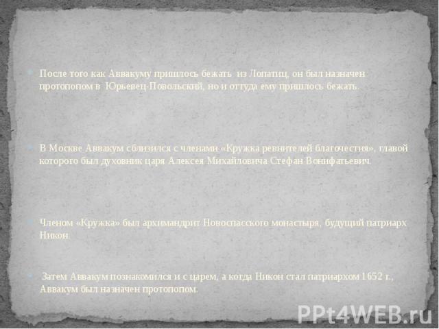 После того как Аввакуму пришлось бежать из Лопатиц, он был назначен протопопом в Юрьевец-Повольский, но и оттуда ему пришлось бежать. В Москве Аввакум сблизился с членами «Кружка ревнителей благочестия», главой которого был духовник царя Алексея Мих…