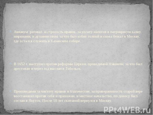 Аввакум ратовал за строгость нравов, за уплату налогов в патриаршую казну мирянами, и духовенством, за что был избит толпой и снова бежал в Москву, где остался служить в Казанском соборе. В 1652 г. выступил против реформы Церкви, проводимой Никоном,…